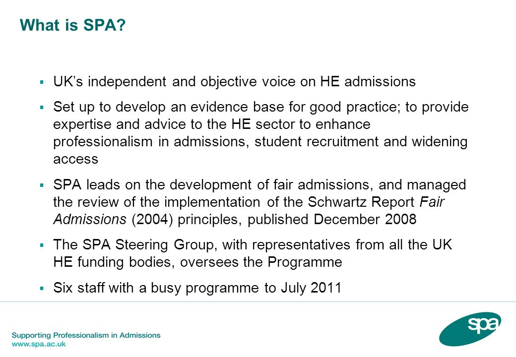 What is SPA? UKs independent and objective voice on HE admissions Set up to develop an evidence base for good practice; to provide expertise and advic