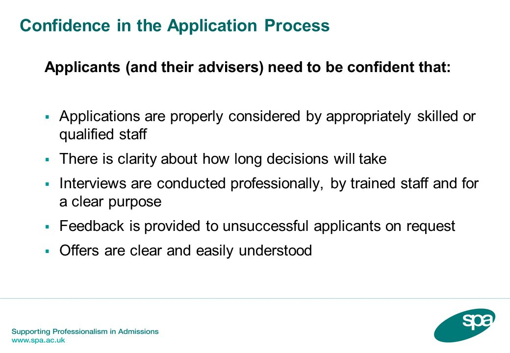 Confidence in the Application Process Applicants (and their advisers) need to be confident that: Applications are properly considered by appropriately