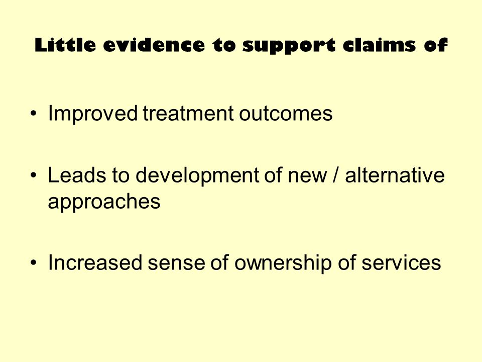 Little evidence to support claims of Improved treatment outcomes Leads to development of new / alternative approaches Increased sense of ownership of