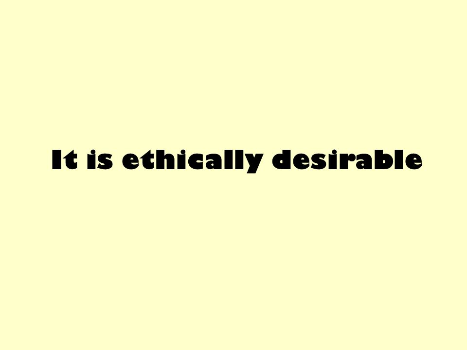 It is ethically desirable