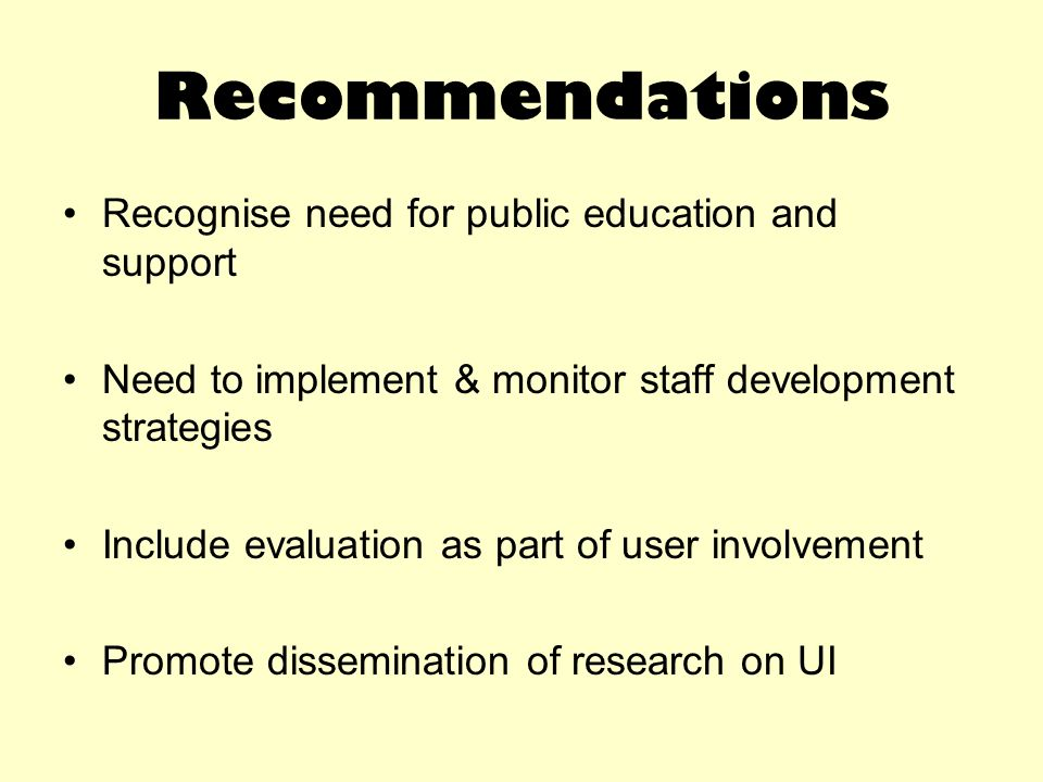Recommendations Recognise need for public education and support Need to implement & monitor staff development strategies Include evaluation as part of user involvement Promote dissemination of research on UI