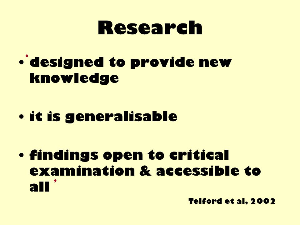 Research designed to provide new knowledge it is generalisable findings open to critical examination & accessible to all Telford et al, 2002