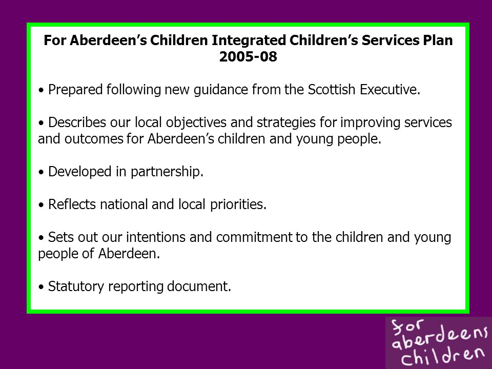 For Aberdeens Children Integrated Childrens Services Plan 2005-08 Prepared following new guidance from the Scottish Executive.