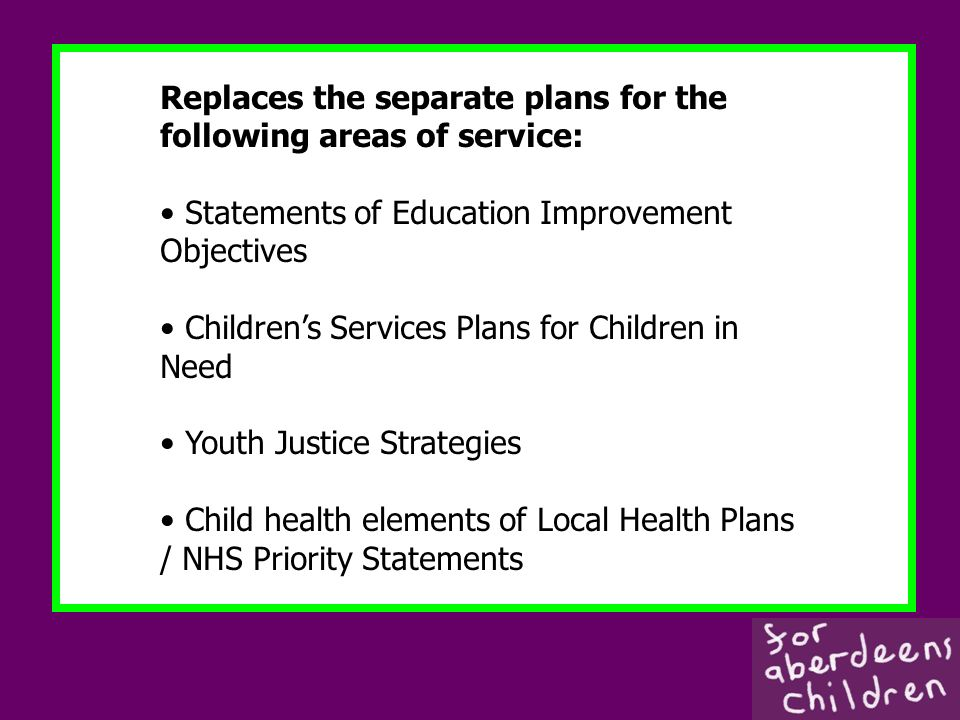 Replaces the separate plans for the following areas of service: Statements of Education Improvement Objectives Childrens Services Plans for Children in Need Youth Justice Strategies Child health elements of Local Health Plans / NHS Priority Statements