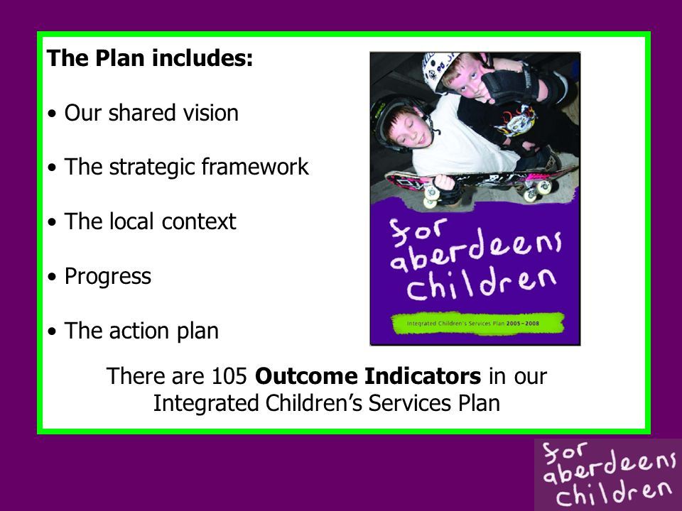 The Plan includes: Our shared vision The strategic framework The local context Progress The action plan There are 105 Outcome Indicators in our Integrated Childrens Services Plan