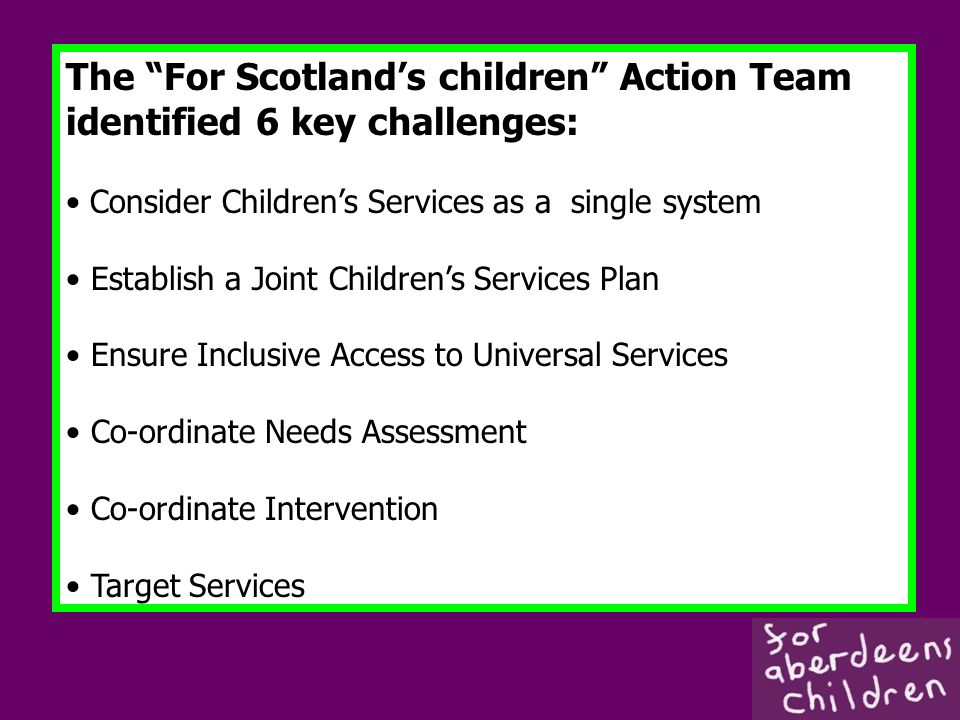 The For Scotlands children Action Team identified 6 key challenges: Consider Childrens Services as a single system Establish a Joint Childrens Services Plan Ensure Inclusive Access to Universal Services Co-ordinate Needs Assessment Co-ordinate Intervention Target Services