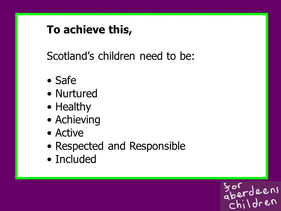 To achieve this, Scotlands children need to be: Safe Nurtured Healthy Achieving Active Respected and Responsible Included