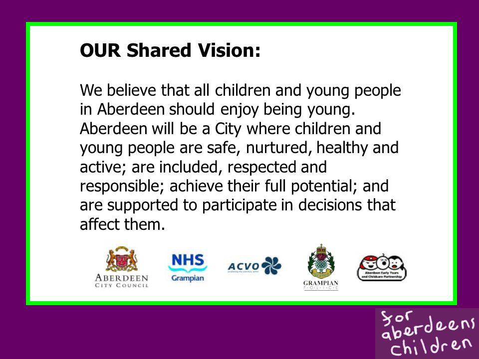 OUR Shared Vision: We believe that all children and young people in Aberdeen should enjoy being young.