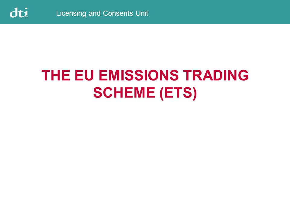 Licensing and Consents Unit THE EU EMISSIONS TRADING SCHEME (ETS)