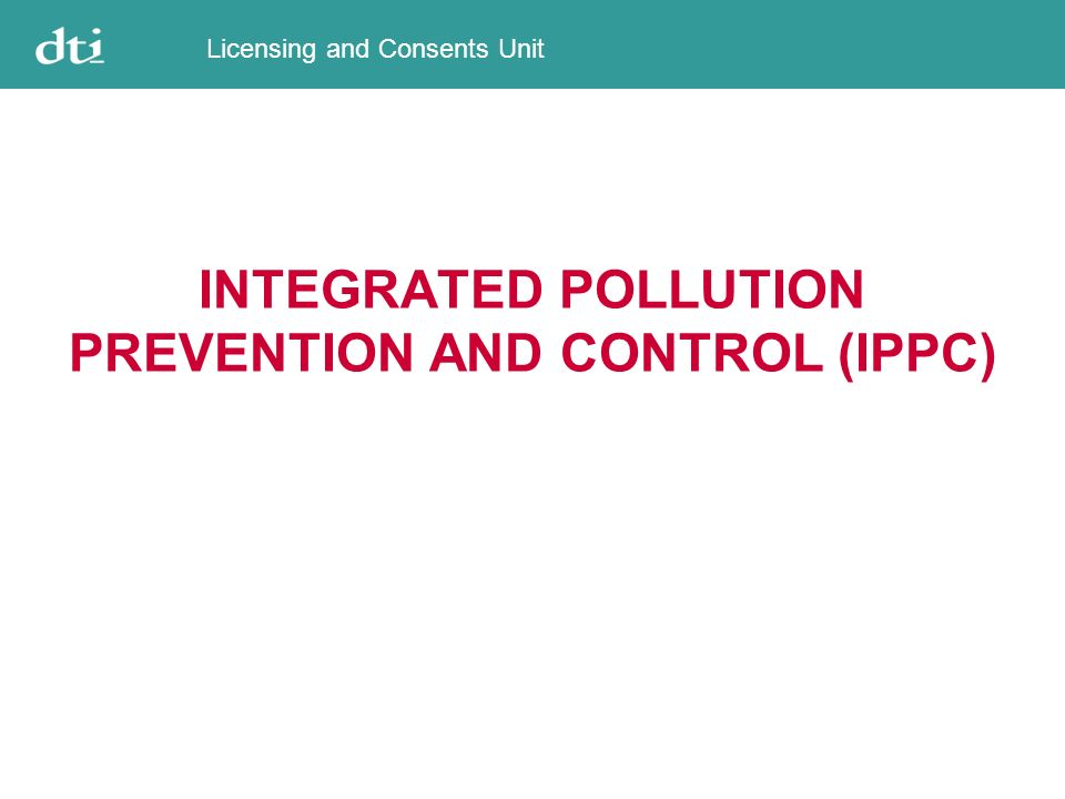 Licensing and Consents Unit Legislative Basis EU Directive 1996/61/EC establishing a scheme to prevent, or minimise emissions to air, water and soil, as well as waste, from agricultural and industrial installations in the Community, with a view to achieving a high level of environmental protection Came into force on 30 October 1996 Transposed into UK legislation for the offshore oil and gas sector by The Offshore Combustion Installations (Prevention and Control of Pollution) Regulations 2001 (Statutory Instrument 2001 No 1091) Came into force on 18 March 2001 http://europa.eu.int/scadplus/leg/en/lvb/l28045.htm