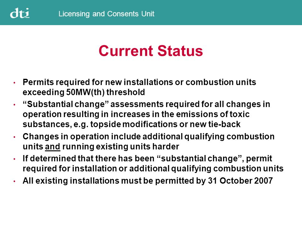 Licensing and Consents Unit Permitting Process New draft Guidance Notes recently completed, and will shortly be placed on DTI website for consultation and comment Data requirements for permit applications and substantial change assessments have already been agreed with industry, and copies can be obtained from the DTI Data requirements include technical information for qualifying combustion units; demonstration of energy efficiency and waste avoidance; demonstration of BAT (technique, not technology); quantification of fuel use and emissions of toxic substances; and assessment of environmental impact at local, regional and global levels In principle agreement with industry that the permitting of existing installations will involve a rolling start, commencing in October 2005 http://www.og.dti.gov.uk/environment/ppcoci.htm