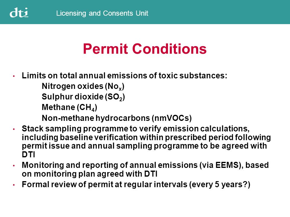 Licensing and Consents Unit The Second Step Issue of Greenhouse Gas Emissions Permits Competent Authorities Onshore sectors: EA (England and Wales) SEPA (Scotland) DoE (Northern Ireland) Offshore oil and gas sector: DTI Offshore oil and gas sector permits ready for issue, awaiting confirmation of NAP ID Numbers Permits will not include CO 2 allocations http://www.og.dti.gov.uk/environment/euetsr.htm
