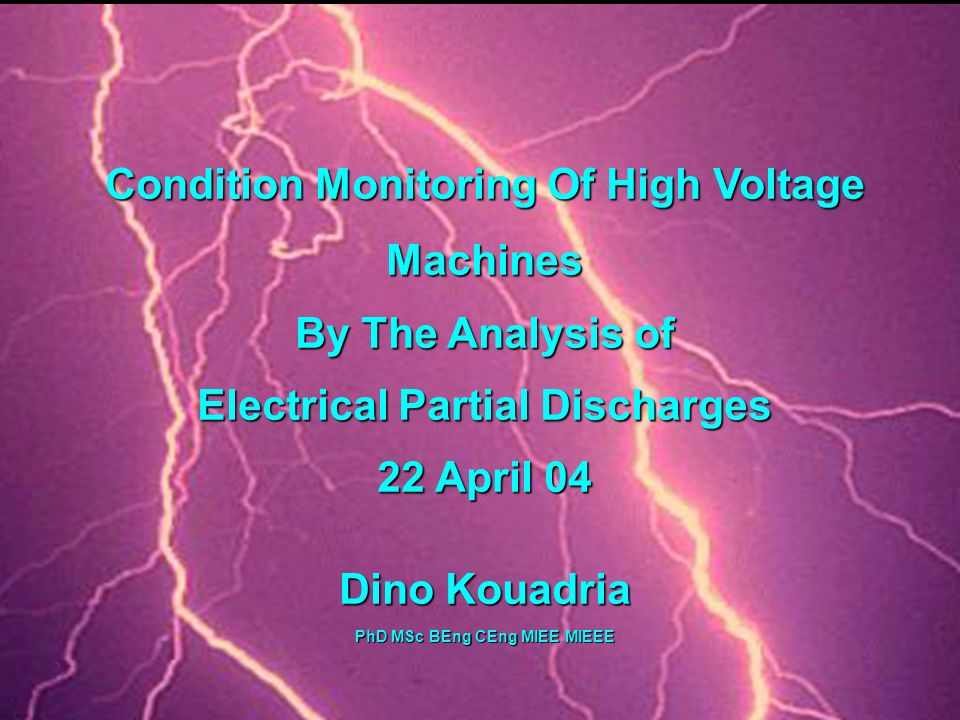DOWDING & MILLS Condition Monitoring Of High Voltage Machines By The Analysis of Electrical Partial Discharges 22 April 04 Dino Kouadria PhD MSc BEng