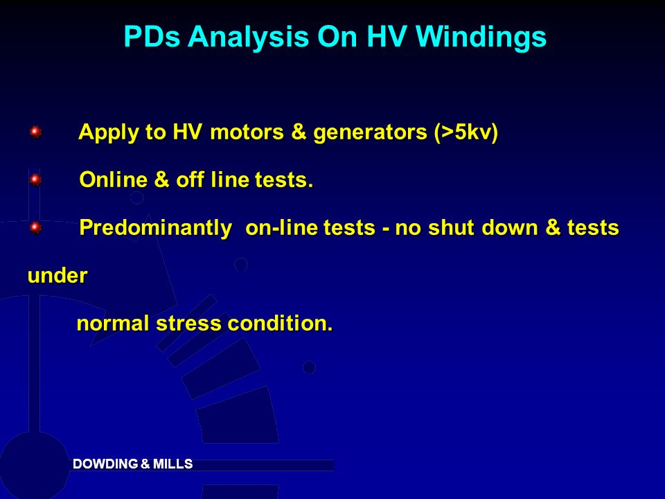 DOWDING & MILLS Apply to HV motors & generators (>5kv) Apply to HV motors & generators (>5kv) Online & off line tests. Online & off line tests. Predom