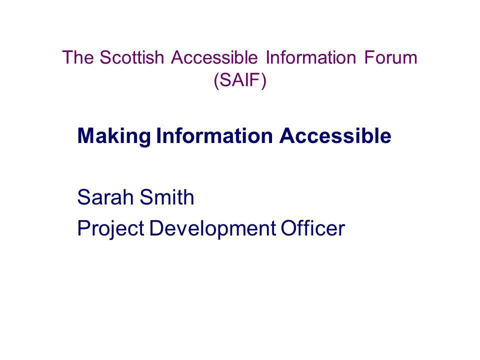 The Scottish Accessible Information Forum (SAIF) Making Information Accessible Sarah Smith Project Development Officer