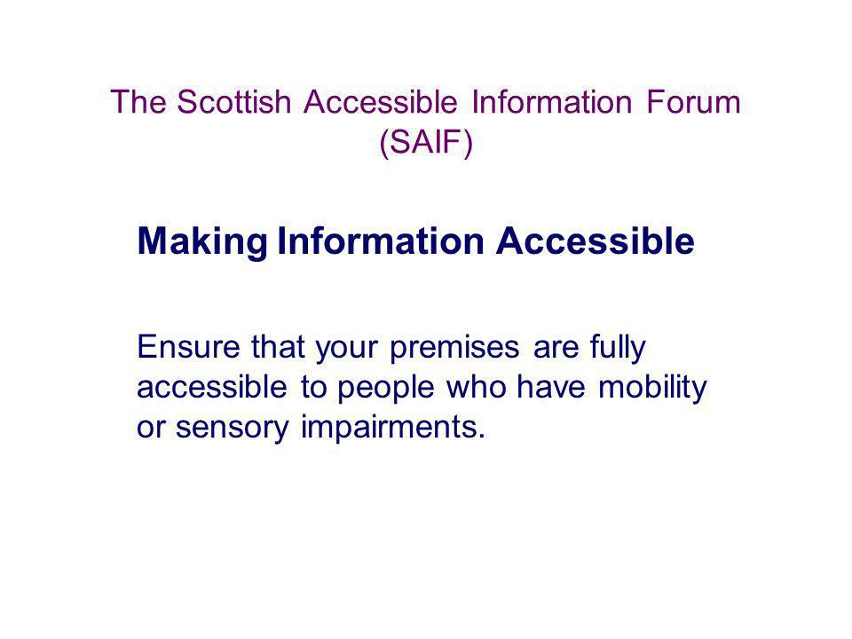 The Scottish Accessible Information Forum (SAIF) Making Information Accessible Ensure that your premises are fully accessible to people who have mobil