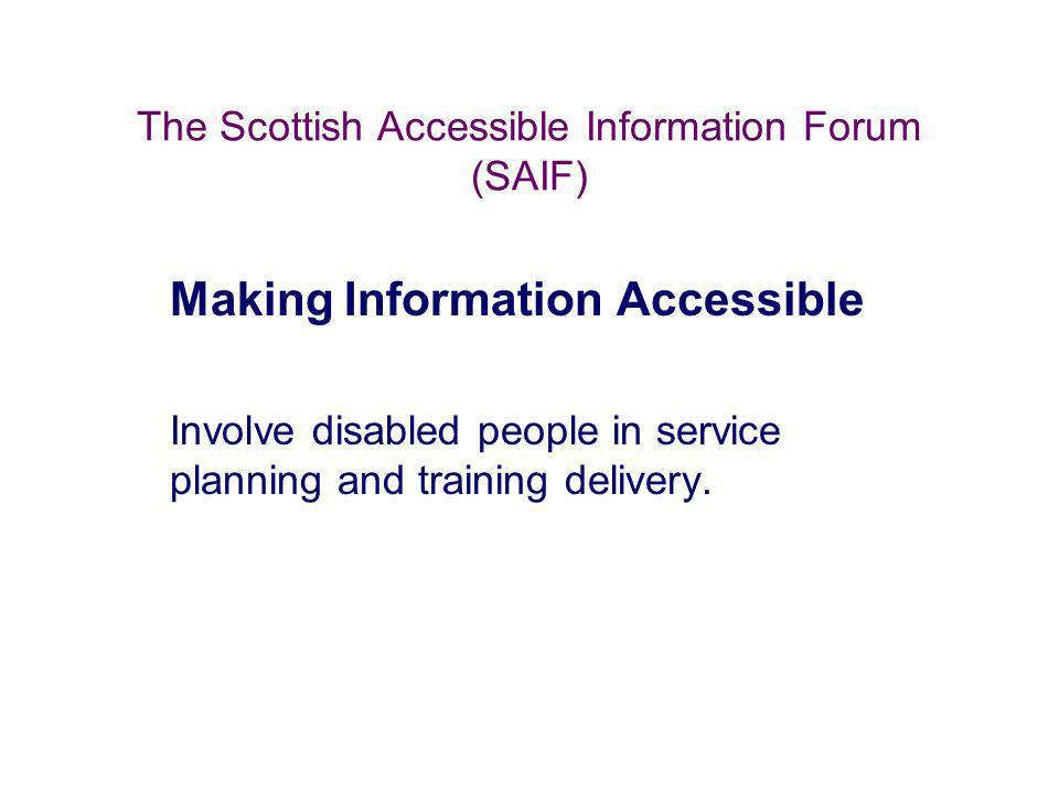 The Scottish Accessible Information Forum (SAIF) Making Information Accessible Involve disabled people in service planning and training delivery.