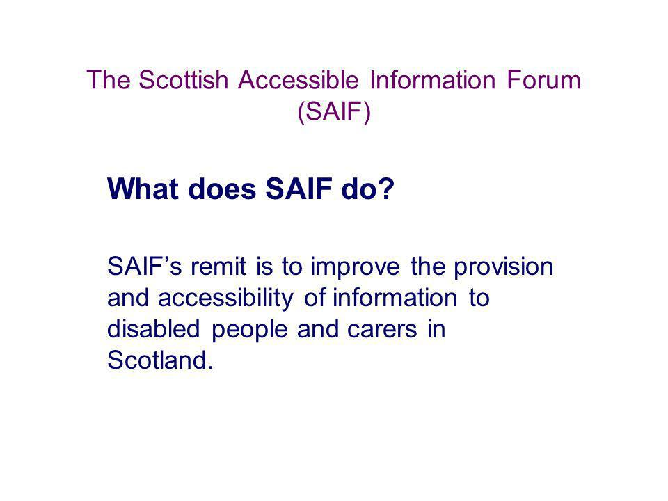 The Scottish Accessible Information Forum (SAIF) What does SAIF do? SAIFs remit is to improve the provision and accessibility of information to disabl