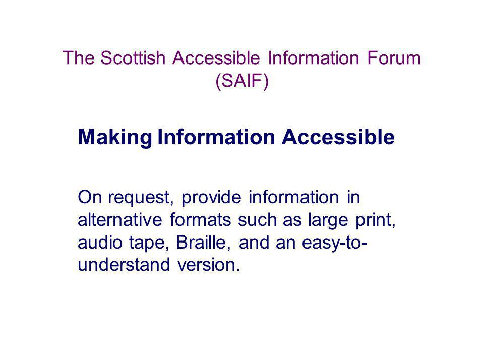 The Scottish Accessible Information Forum (SAIF) Making Information Accessible On request, provide information in alternative formats such as large pr