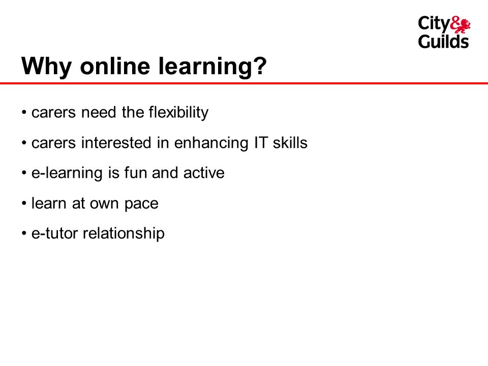 Why online learning? carers need the flexibility carers interested in enhancing IT skills e-learning is fun and active learn at own pace e-tutor relat