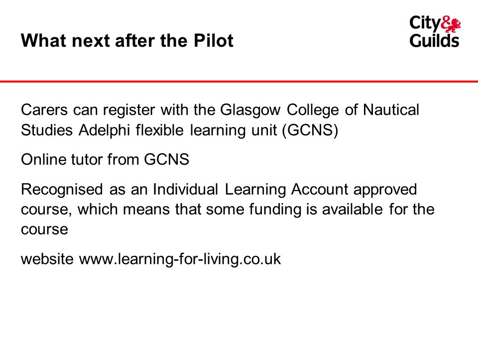 What next after the Pilot Carers can register with the Glasgow College of Nautical Studies Adelphi flexible learning unit (GCNS) Online tutor from GCNS Recognised as an Individual Learning Account approved course, which means that some funding is available for the course website www.learning-for-living.co.uk