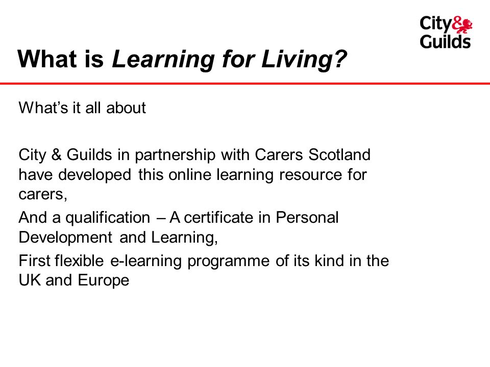 What is Learning for Living? Whats it all about City & Guilds in partnership with Carers Scotland have developed this online learning resource for car
