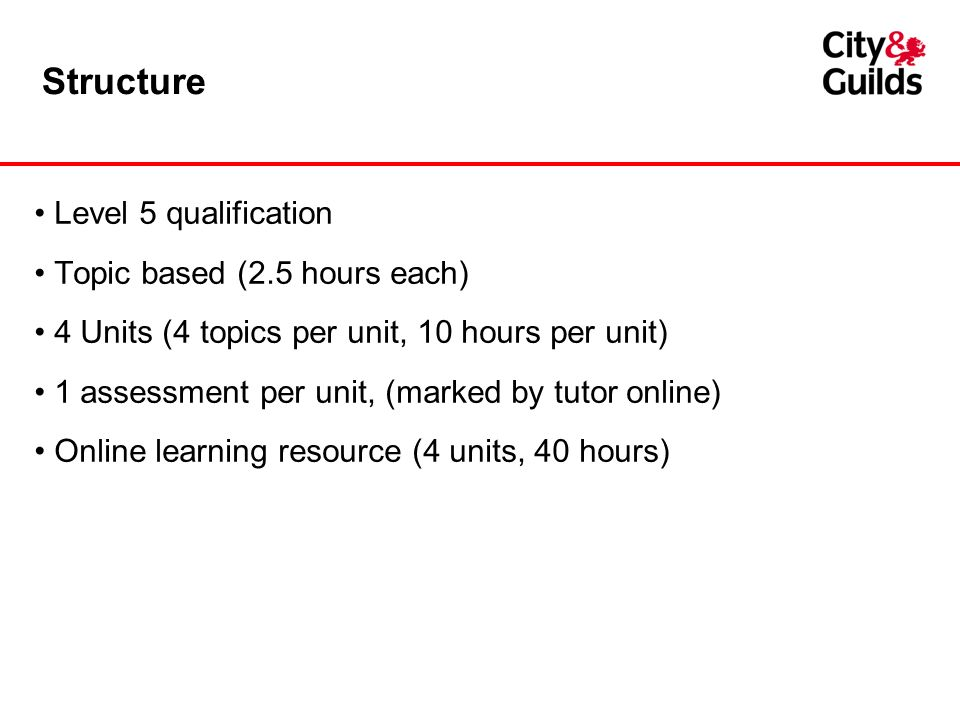 Structure Level 5 qualification Topic based (2.5 hours each) 4 Units (4 topics per unit, 10 hours per unit) 1 assessment per unit, (marked by tutor on