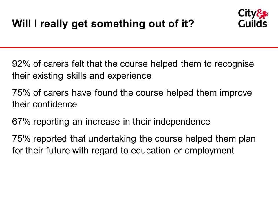 Will I really get something out of it? 92% of carers felt that the course helped them to recognise their existing skills and experience 75% of carers
