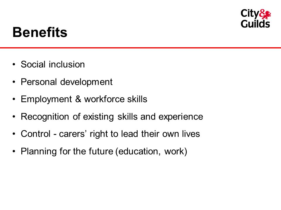 Benefits Social inclusion Personal development Employment & workforce skills Recognition of existing skills and experience Control - carers right to l