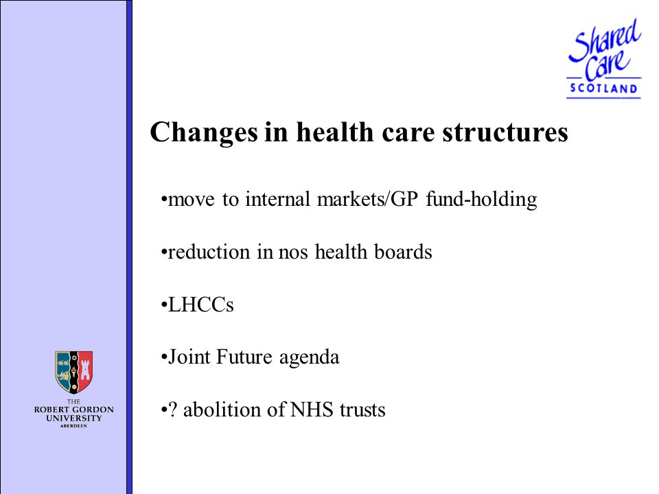 Changes in health care structures move to internal markets/GP fund-holding reduction in nos health boards LHCCs Joint Future agenda ? abolition of NHS