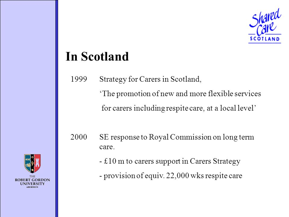 In Scotland 1999 Strategy for Carers in Scotland, The promotion of new and more flexible services for carers including respite care, at a local level