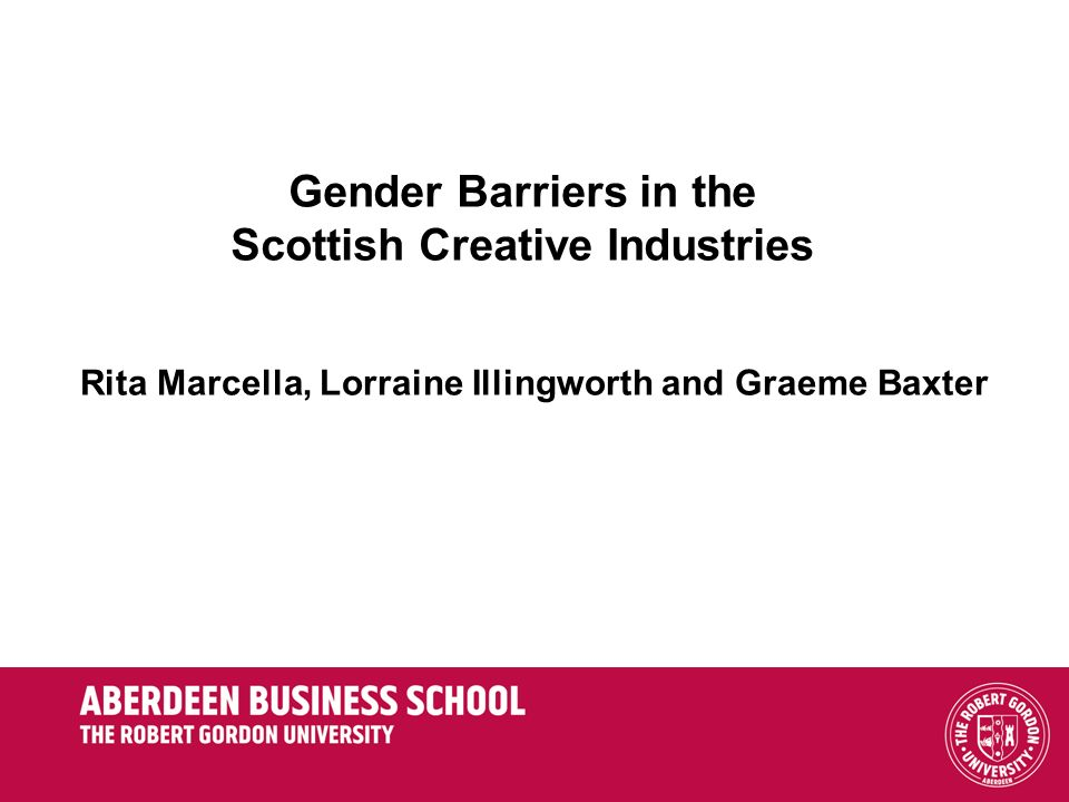 Gender Barriers in the Scottish Creative Industries Rita Marcella, Lorraine Illingworth and Graeme Baxter
