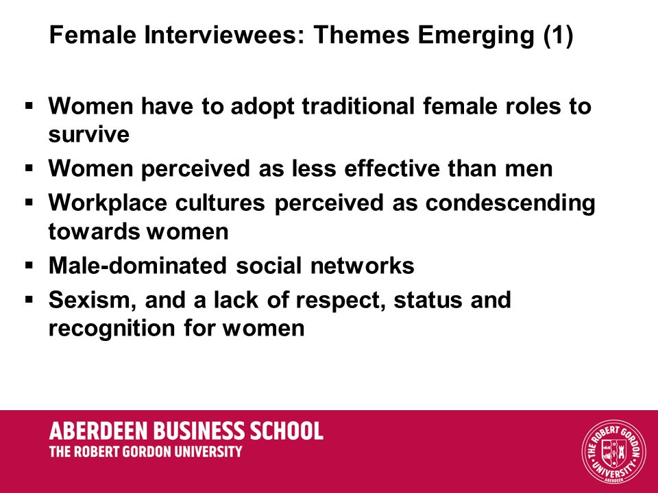 Female Interviewees: Themes Emerging (1) Women have to adopt traditional female roles to survive Women perceived as less effective than men Workplace cultures perceived as condescending towards women Male-dominated social networks Sexism, and a lack of respect, status and recognition for women