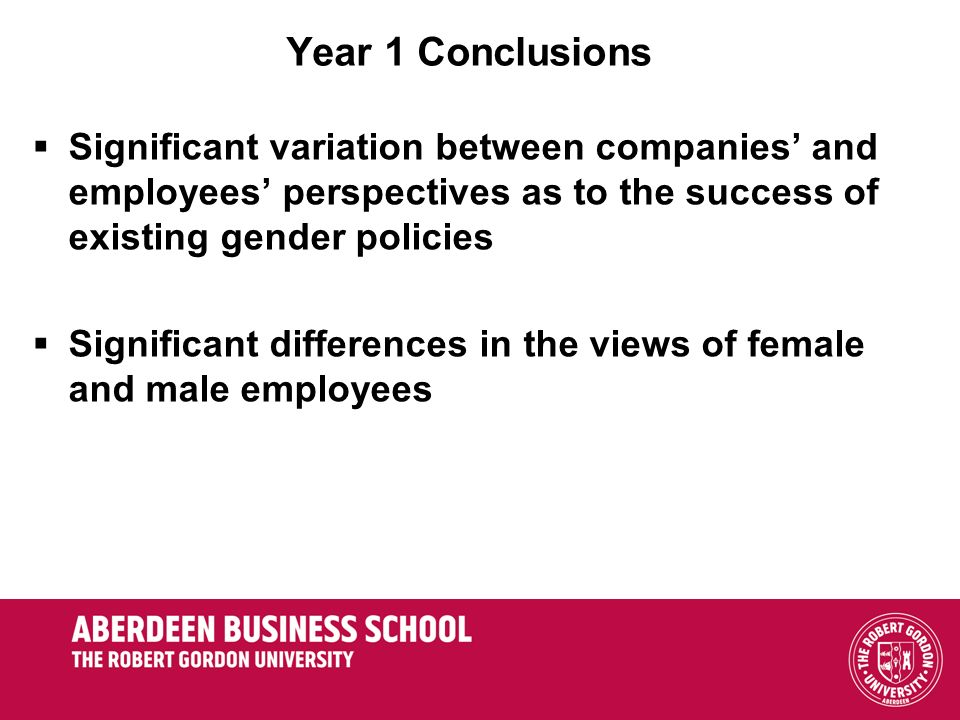Year 1 Conclusions Significant variation between companies and employees perspectives as to the success of existing gender policies Significant differences in the views of female and male employees