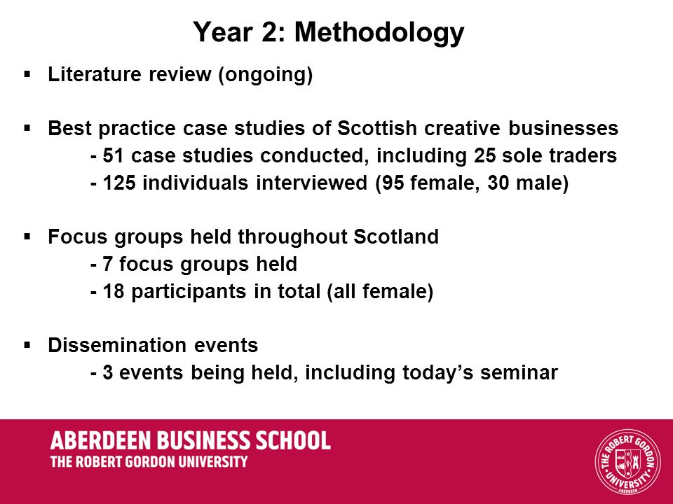 Year 2: Methodology Literature review (ongoing) Best practice case studies of Scottish creative businesses - 51 case studies conducted, including 25 sole traders - 125 individuals interviewed (95 female, 30 male) Focus groups held throughout Scotland - 7 focus groups held - 18 participants in total (all female) Dissemination events - 3 events being held, including todays seminar