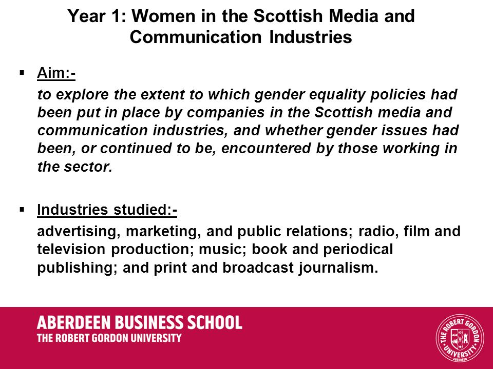 Year 1: Women in the Scottish Media and Communication Industries Aim:- to explore the extent to which gender equality policies had been put in place by companies in the Scottish media and communication industries, and whether gender issues had been, or continued to be, encountered by those working in the sector.