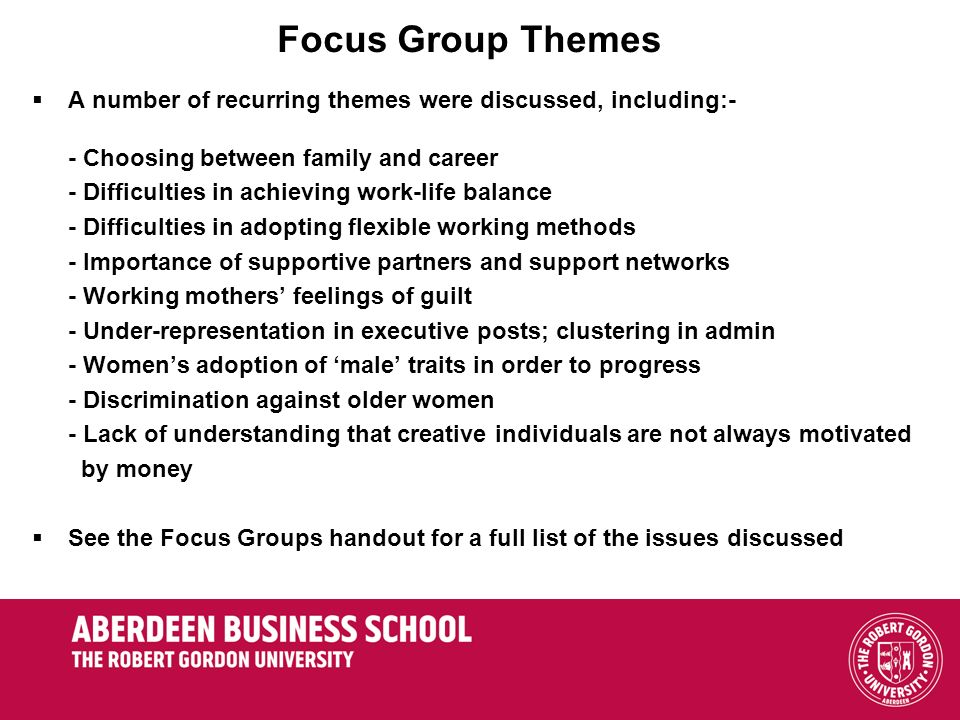 Focus Group Themes A number of recurring themes were discussed, including:- - Choosing between family and career - Difficulties in achieving work-life balance - Difficulties in adopting flexible working methods - Importance of supportive partners and support networks - Working mothers feelings of guilt - Under-representation in executive posts; clustering in admin - Womens adoption of male traits in order to progress - Discrimination against older women - Lack of understanding that creative individuals are not always motivated by money See the Focus Groups handout for a full list of the issues discussed