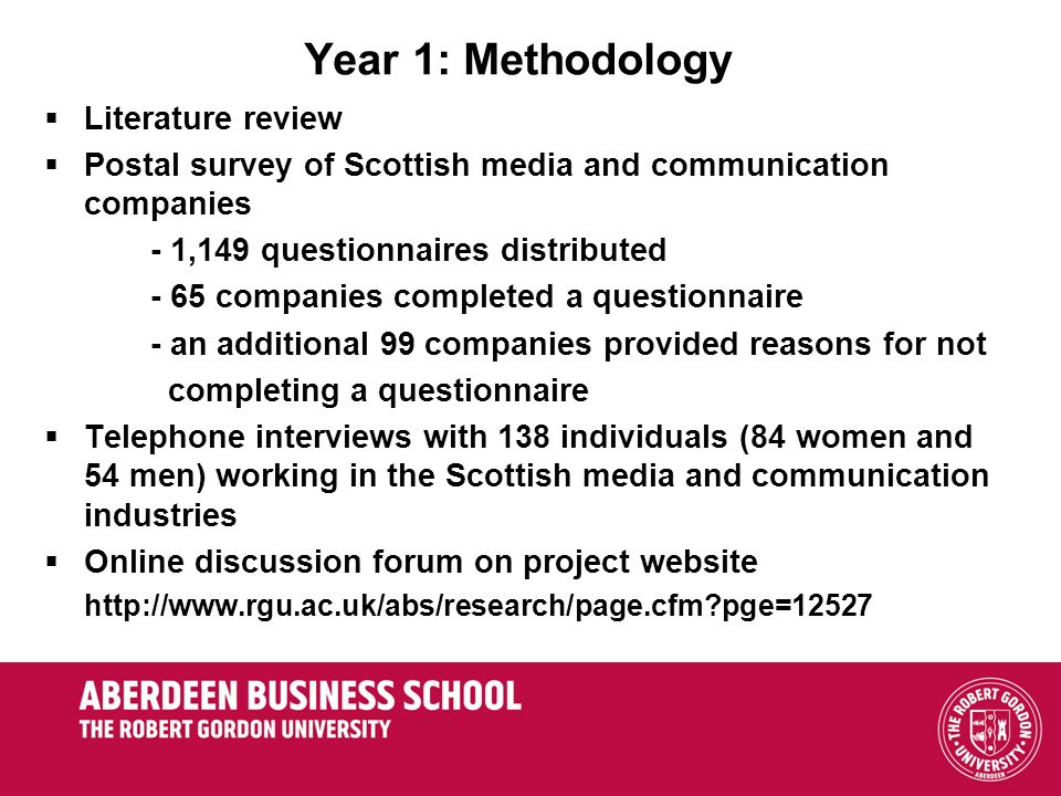 Year 1: Methodology Literature review Postal survey of Scottish media and communication companies - 1,149 questionnaires distributed - 65 companies completed a questionnaire - an additional 99 companies provided reasons for not completing a questionnaire Telephone interviews with 138 individuals (84 women and 54 men) working in the Scottish media and communication industries Online discussion forum on project website http://www.rgu.ac.uk/abs/research/page.cfm pge=12527