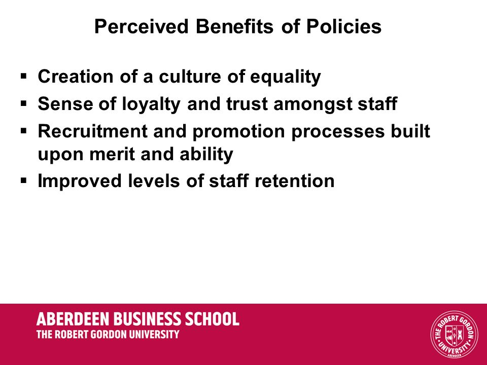 Perceived Benefits of Policies Creation of a culture of equality Sense of loyalty and trust amongst staff Recruitment and promotion processes built upon merit and ability Improved levels of staff retention