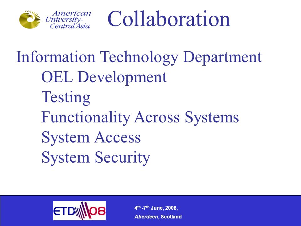 Collaboration Information Technology Department OEL Development Testing Functionality Across Systems System Access System Security 4 th -7 th June, 2008, Aberdeen, Scotland