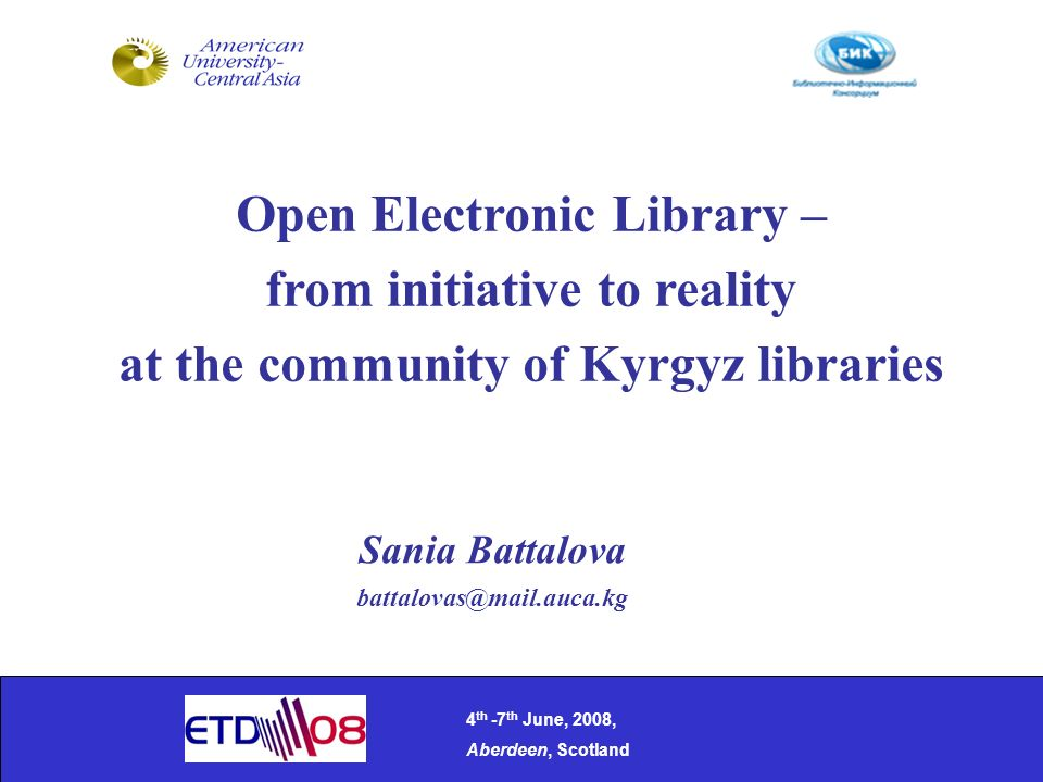 Open Electronic Library – from initiative to reality at the community of Kyrgyz libraries 4 th -7 th June, 2008, Aberdeen, Scotland Sania Battalova battalovas@mail.auca.kg