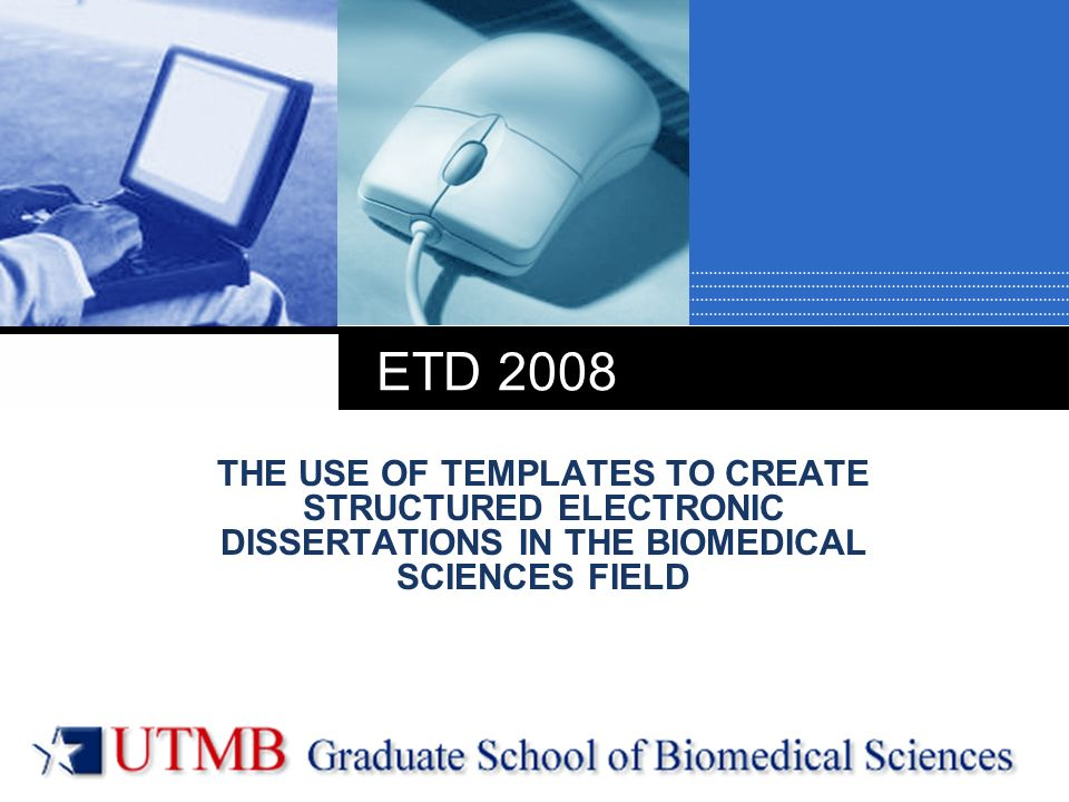 Company LOGO ETD 2008 THE USE OF TEMPLATES TO CREATE STRUCTURED ELECTRONIC DISSERTATIONS IN THE BIOMEDICAL SCIENCES FIELD