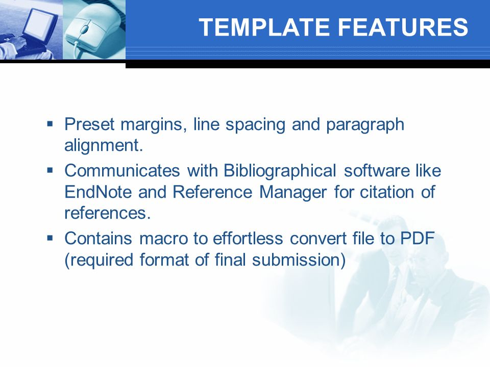 TEMPLATE FEATURES Preset margins, line spacing and paragraph alignment. Communicates with Bibliographical software like EndNote and Reference Manager
