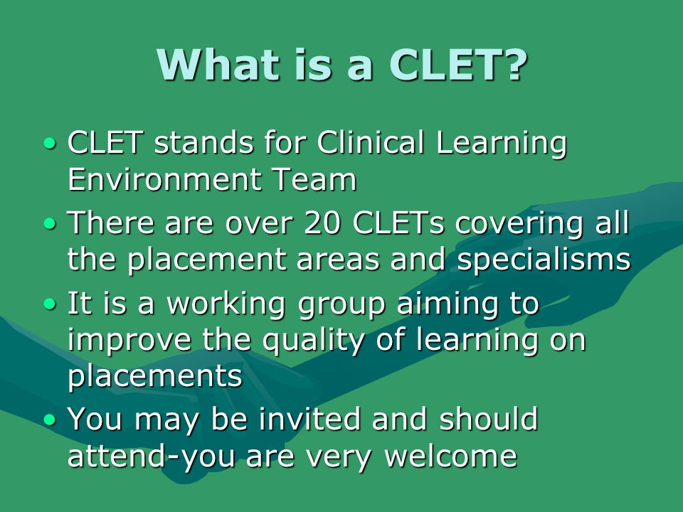 What is a CLET? CLET stands for Clinical Learning Environment TeamCLET stands for Clinical Learning Environment Team There are over 20 CLETs covering