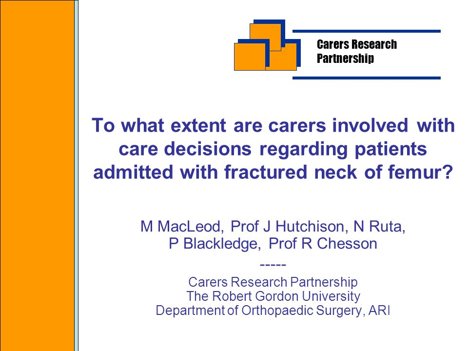 To what extent are carers involved with care decisions regarding patients admitted with fractured neck of femur? M MacLeod, Prof J Hutchison, N Ruta,