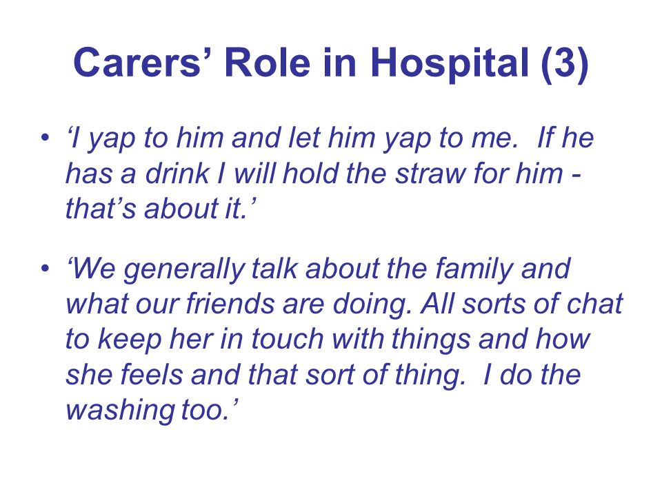 Carers Role in Hospital (3) I yap to him and let him yap to me.