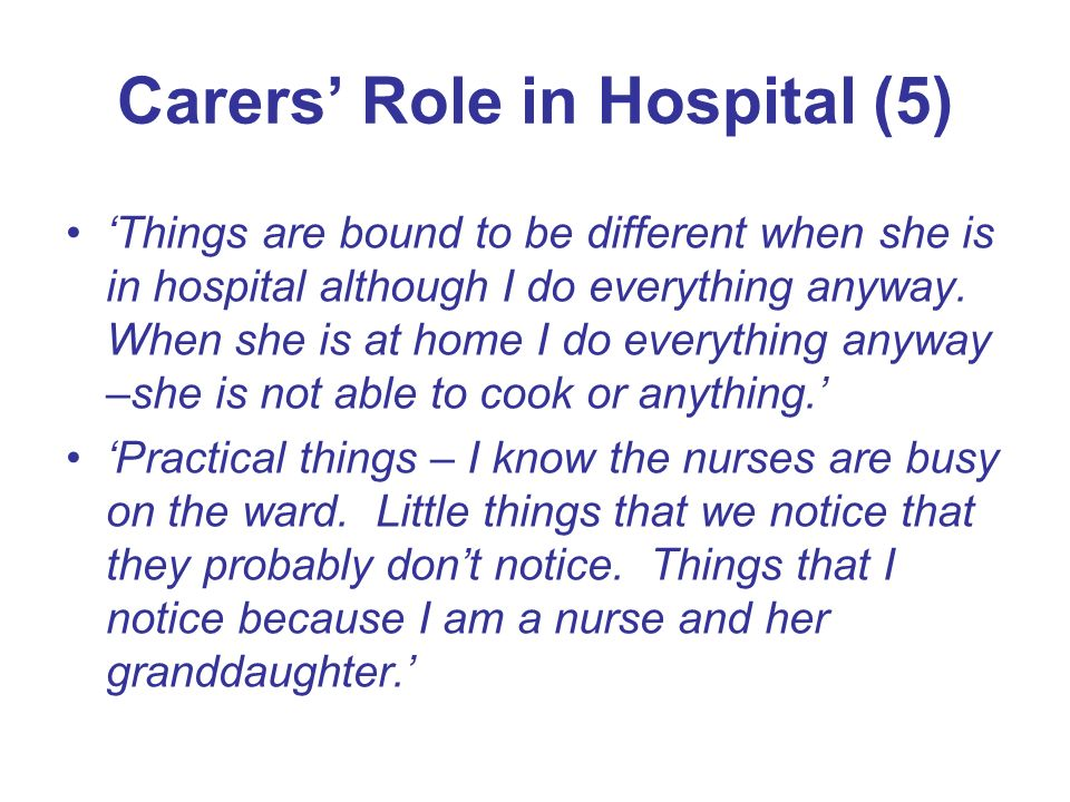 Carers Role in Hospital (5) Things are bound to be different when she is in hospital although I do everything anyway. When she is at home I do everyth