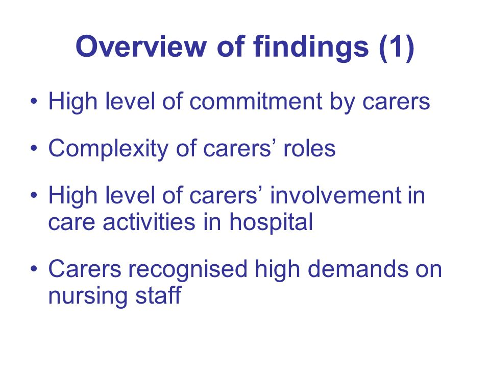 Overview of findings (1) High level of commitment by carers Complexity of carers roles High level of carers involvement in care activities in hospital