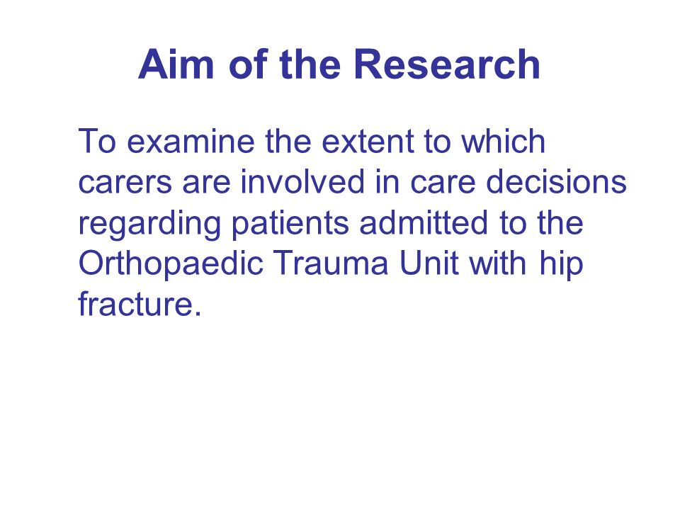 Aim of the Research To examine the extent to which carers are involved in care decisions regarding patients admitted to the Orthopaedic Trauma Unit with hip fracture.