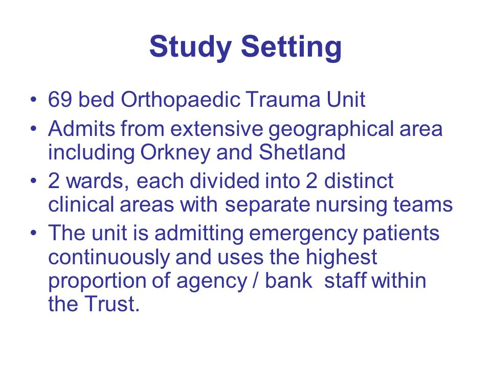 Study Setting 69 bed Orthopaedic Trauma Unit Admits from extensive geographical area including Orkney and Shetland 2 wards, each divided into 2 distinct clinical areas with separate nursing teams The unit is admitting emergency patients continuously and uses the highest proportion of agency / bank staff within the Trust.